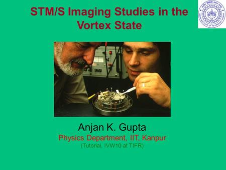 STM/S Imaging Studies in the Vortex State Anjan K. Gupta Physics Department, IIT, Kanpur (Tutorial, IVW10 at TIFR)