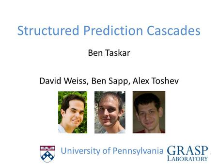 Structured Prediction Cascades Ben Taskar David Weiss, Ben Sapp, Alex Toshev University of Pennsylvania.