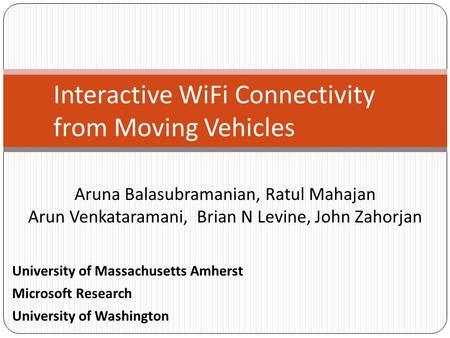 Aruna Balasubramanian, Ratul Mahajan Arun Venkataramani, Brian N Levine, John Zahorjan Interactive WiFi Connectivity from Moving Vehicles University of.