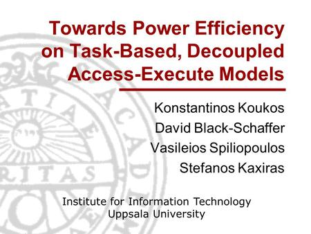 Towards Power Efficiency on Task-Based, Decoupled Access-Execute Models Konstantinos Koukos David Black-Schaffer Vasileios Spiliopoulos Stefanos Kaxiras.