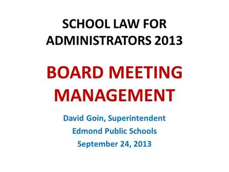 SCHOOL LAW FOR ADMINISTRATORS 2013 BOARD MEETING MANAGEMENT David Goin, Superintendent Edmond Public Schools September 24, 2013.