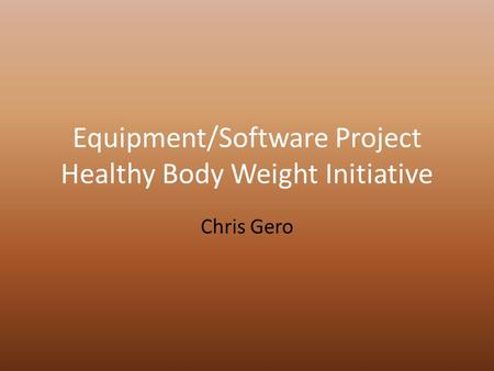 Equipment/Software Project Healthy Body Weight Initiative Chris Gero.