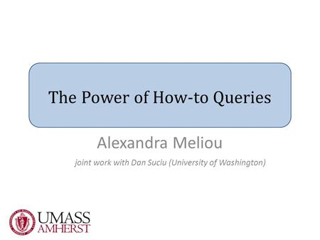 The Power of How-to Queries joint work with Dan Suciu (University of Washington) Alexandra Meliou.