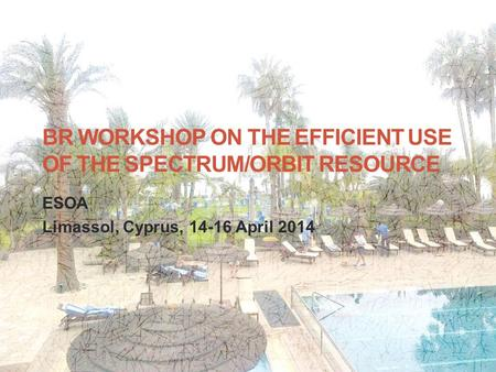 BR WORKSHOP ON THE EFFICIENT USE OF THE SPECTRUM/ORBIT RESOURCE ESOA Limassol, Cyprus, 14-16 April 2014 1.