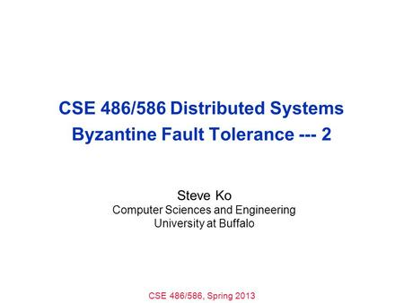 CSE 486/586, Spring 2013 CSE 486/586 Distributed Systems Byzantine Fault Tolerance --- 2 Steve Ko Computer Sciences and Engineering University at Buffalo.