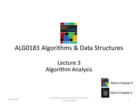 ALG0183 Algorithms & Data Structures Lecture 3 Algorithm Analysis 8/25/20091 ALG0183 Algorithms & Data Structures by Dr Andy Brooks Weiss Chapter 5 Sahni.