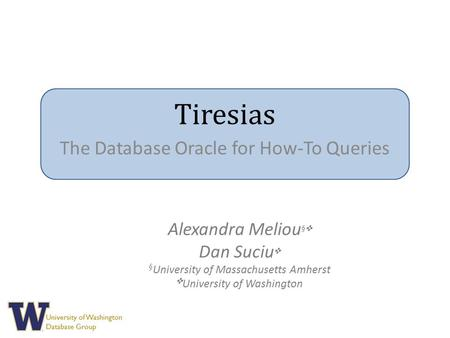 University of Washington Database Group Tiresias The Database Oracle for How-To Queries Alexandra Meliou § ✜ Dan Suciu ✜ § University of Massachusetts.