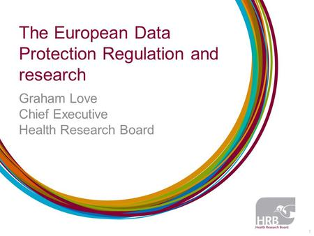 The European Data Protection Regulation and research Graham Love Chief Executive Health Research Board 1.