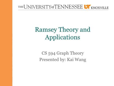 Ramsey Theory and Applications CS 594 Graph Theory Presented by: Kai Wang.