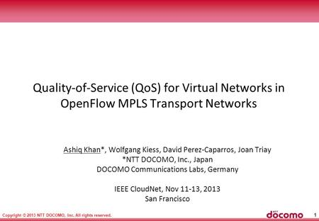 1 Copyright © 2013 NTT DOCOMO, Inc. All rights reserved. Quality-of-Service (QoS) for Virtual Networks in OpenFlow MPLS Transport Networks Ashiq Khan*,