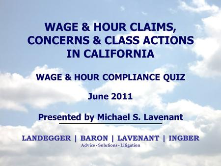 LANDEGGER | BARON | LAVENANT | INGBER Advice - Solutions - Litigation WAGE & HOUR CLAIMS, CONCERNS & CLASS ACTIONS IN CALIFORNIA WAGE & HOUR COMPLIANCE.