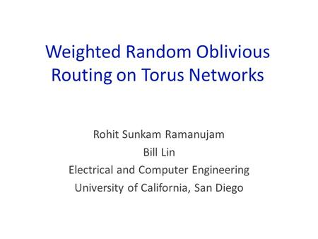 Weighted Random Oblivious Routing on Torus Networks Rohit Sunkam Ramanujam Bill Lin Electrical and Computer Engineering University of California, San Diego.