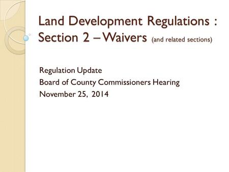 Land Development Regulations : Section 2 – Waivers (and related sections) Regulation Update Board of County Commissioners Hearing November 25, 2014.