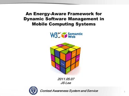 Context Awareness System and Service SCENE 2011.05.07 JS Lee 1 An Energy-Aware Framework for Dynamic Software Management in Mobile Computing Systems.