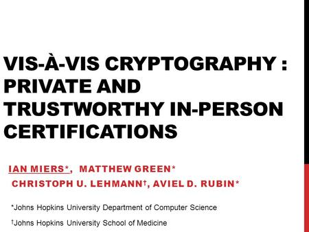 VIS-À-VIS CRYPTOGRAPHY : PRIVATE AND TRUSTWORTHY IN-PERSON CERTIFICATIONS IAN MIERS*, MATTHEW GREEN* CHRISTOPH U. LEHMANN †, AVIEL D. RUBIN* *Johns Hopkins.