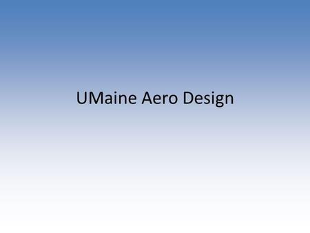 UMaine Aero Design. Proposed Spring Timeline ResearchDesignSolidModelingFabricationFlight Testing/Iteration Week 1 Week 2 2 Weeks Week 3 5 Weeks Week.