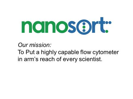 Our mission: To Put a highly capable flow cytometer in arm's reach of every scientist.