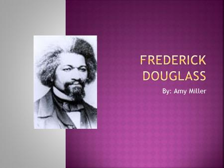 By: Amy Miller.  Frederick Douglass was born in 1817 and died in 1895.  Frederick Douglass was a former slave who had escaped from his master disguised.