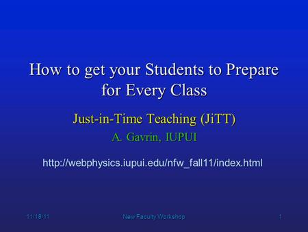 1 11/18/11New Faculty Workshop How to get your Students to Prepare for Every Class Just-in-Time Teaching (JiTT) A. Gavrin, IUPUI