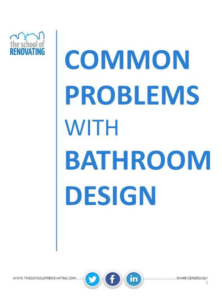 WWW.THESCHOOLOFRENOVATING.COM ……….………….................. ………….………… SHARE GENEROUSLY 1 COMMON PROBLEMS WITH BATHROOM DESIGN.