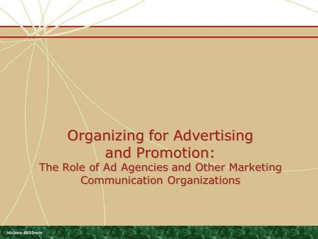 Organizing for Advertising and Promotion: The Role of Ad Agencies and Other Marketing Communication Organizations McGraw-Hill/Irwin.