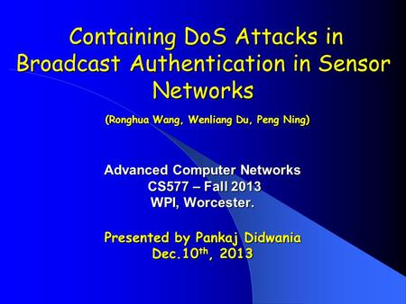 Containing DoS Attacks in Broadcast Authentication in Sensor Networks (Ronghua Wang, Wenliang Du, Peng Ning) Containing DoS Attacks in Broadcast Authentication.