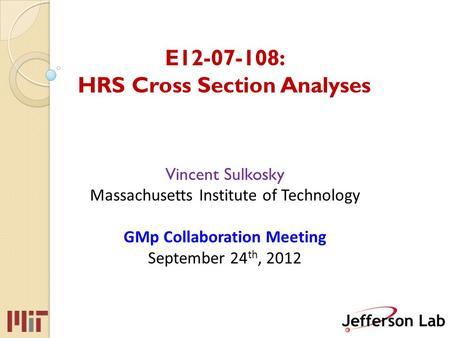 E12-07-108: HRS Cross Section Analyses Vincent Sulkosky Massachusetts Institute of Technology GMp Collaboration Meeting September 24 th, 2012.
