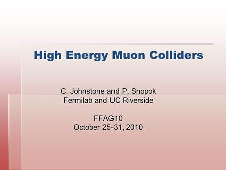 High Energy Muon Colliders C. Johnstone and P. Snopok Fermilab and UC Riverside FFAG10 October 25-31, 2010.