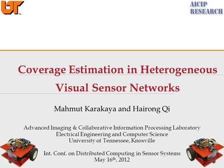 Coverage Estimation in Heterogeneous Visual Sensor Networks Mahmut Karakaya and Hairong Qi Advanced Imaging & Collaborative Information Processing Laboratory.