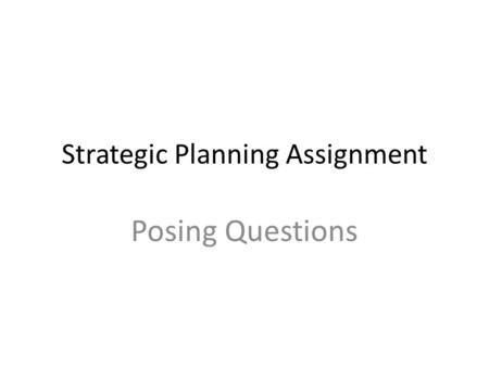 Strategic Planning Assignment Posing Questions. The Planning Process For about 90 % of businesses, the process will turn out to be, for all practical.