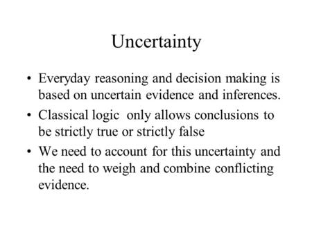 Uncertainty Everyday reasoning and decision making is based on uncertain evidence and inferences. Classical logic only allows conclusions to be strictly.