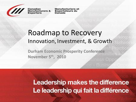 Www.cme-mec.ca Roadmap to Recovery Innovation, Investment, & Growth Durham Economic Prosperity Conference November 5 th, 2010.