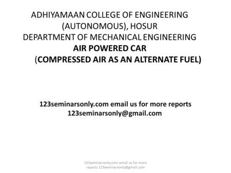 ADHIYAMAAN COLLEGE OF ENGINEERING (AUTONOMOUS), HOSUR DEPARTMENT OF MECHANICAL ENGINEERING AIR POWERED CAR (COMPRESSED AIR AS AN ALTERNATE FUEL) 123seminarsonly.com.