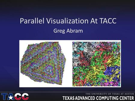 Parallel Visualization At TACC Greg Abram. Visualization Problems Small problems: Data are small and easily moved Office machines and laptops are adequate.