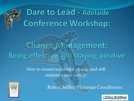 How to ensure successful change and still maintain your sanity! Robert Miller, Victorian Coordinator.