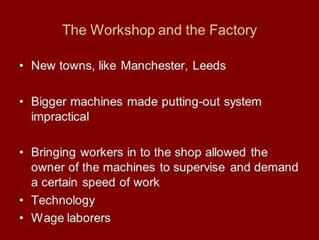 The Workshop and the Factory New towns, like Manchester, Leeds Bigger machines made putting-out system impractical Bringing workers in to the shop allowed.