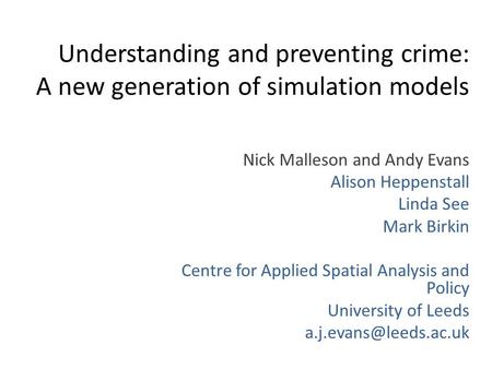 Understanding and preventing crime: A new generation of simulation models Nick Malleson and Andy Evans Alison Heppenstall Linda See Mark Birkin Centre.