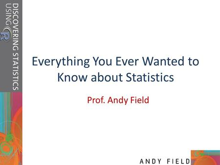 Everything You Ever Wanted to Know about Statistics Prof. Andy Field.