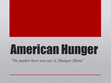 "American Hunger ""No matter how you say it, Hunger Hurts"""