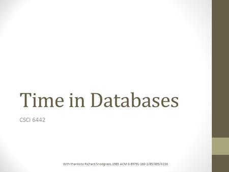 Time in Databases CSCI 6442 With thanks to Richard Snodgrass, 1985 ACM 0-89791-160-1/85/005/0236.