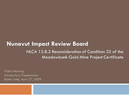 Nunavut Impact Review Board NLCA 12.8.2 Reconsideration of Condition 32 of the Meadowbank Gold Mine Project Certificate Public Hearing Introductory Presentation.
