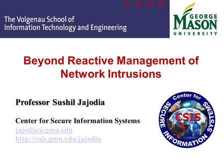 Beyond Reactive Management of Network Intrusions Professor Sushil Jajodia Professor Sushil Jajodia Center for Secure Information Systems
