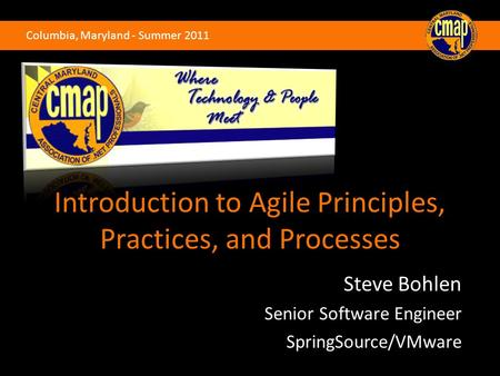 Columbia, Maryland - Summer 2011 Introduction to Agile Principles, Practices, and Processes Steve Bohlen Senior Software Engineer SpringSource/VMware.