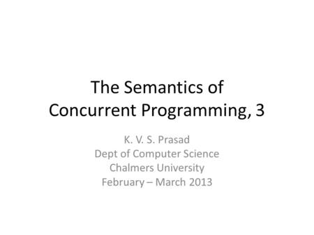 The Semantics of Concurrent Programming, 3 K. V. S. Prasad Dept of Computer Science Chalmers University February – March 2013.
