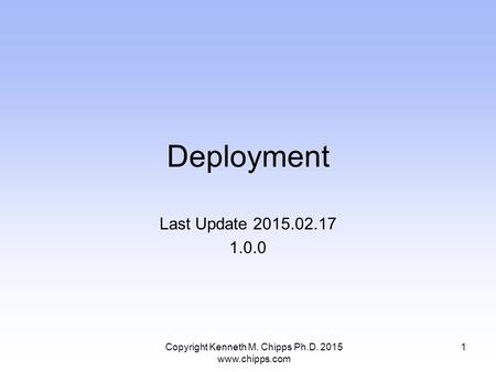 Deployment Last Update 2015.02.17 1.0.0 Copyright Kenneth M. Chipps Ph.D. 2015 www.chipps.com 1.