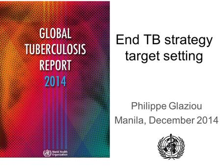 End TB strategy target setting Philippe Glaziou Manila, December 2014.