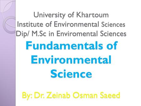 University of Khartoum Institute of Environmental Sciences Dip/ M.Sc in Enviromental Sciences Fundamentals of Environmental Science By: Dr. Zeinab Osman.