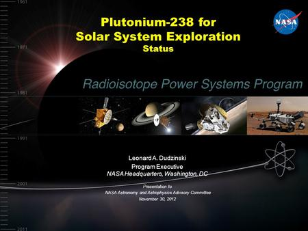 Plutonium-238 for Solar System Exploration Status Leonard A. Dudzinski Program Executive NASA Headquarters, Washington, DC Presentation to NASA Astronomy.