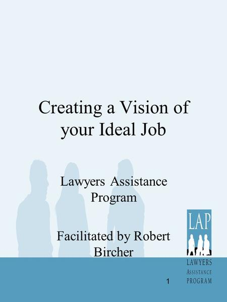 Creating a Vision of your Ideal Job Lawyers Assistance Program Facilitated by Robert Bircher 1.