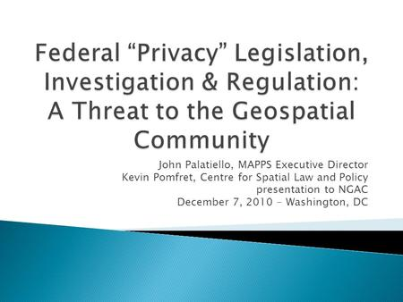 John Palatiello, MAPPS Executive Director Kevin Pomfret, Centre for Spatial Law and Policy presentation to NGAC December 7, 2010 - Washington, DC.